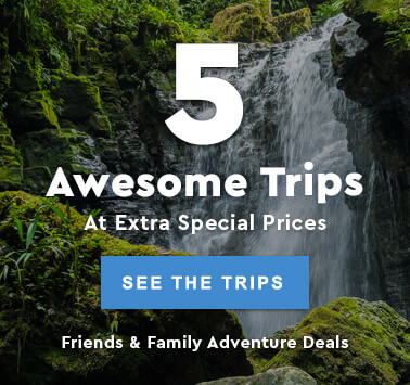 Friends and Family Deals: 5 Awesome Trips At Extra Special Prices - Book Now