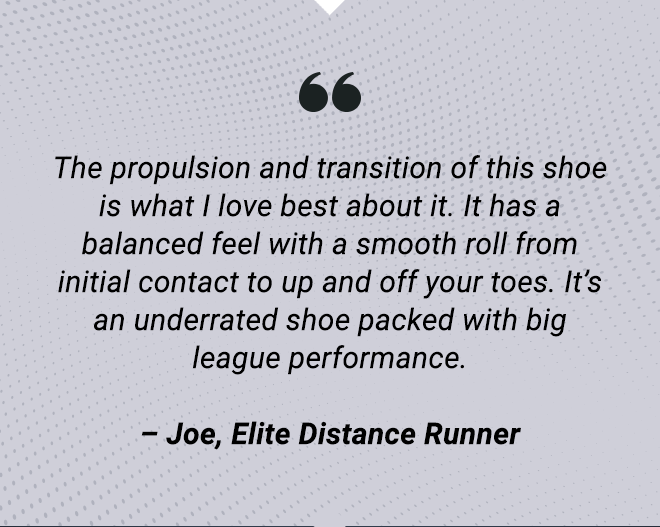 The propulsion and transition of this shoe is what I love best about it.  It has a balanced feel with a smooth roll from initial contact to up and off your toes.  It's an underrated shoe packed with big league performance. - Joe, Elite Distance Runner