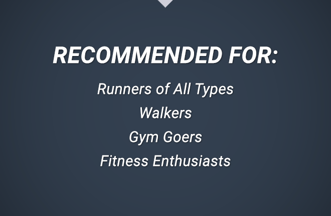Recommended for: Runners of all types, Walkers, Gym goers, Fitness Enthusiasts